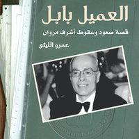 العميل بابل: قصة صعود وسقوط أشرف مروان - عمرو الليثي