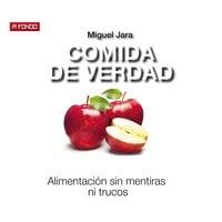 Comida de verdad. Alimentación sin mentiras ni trucos - Miguel Jara