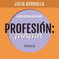 Profesión Mamá: Infancia - Julia Borbolla