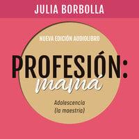 Profesión Mamá: Adolescencia (la Maestría) - Julia Borbolla