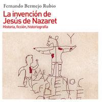 La invención de Jesús de Nazaret. Historia, ficción, historiografía - Fernando Bermejo Rubio