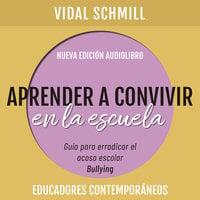 Aprender a convivir en la escuela. Guía para erradicar el acoso escolar (bullying) - Vidal Schmill