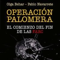 Operación Palomera. El principio del fin de las FARC - Olga Behar, Pablo Navarrete