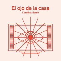 El ojo de la casa - Carolina Sanín