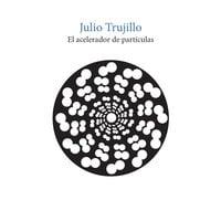 El acelerador de partículas - Julio Trujillo