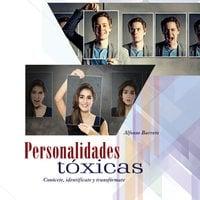 Personalidades tóxicas. Conócete, identifícate y transfórmate - Alfonso Barreto Nieto
