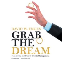 Grab the Dream: Your Step-by-Step Guide to Wealth Management - David W. Engen