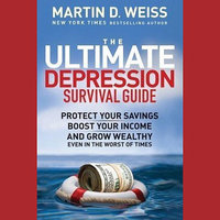 The Ultimate Depression Survival Guide: Protect Your Savings, Boost Your Income, and Grow Wealthy Even in the Worst of Times - Martin D. Weiss