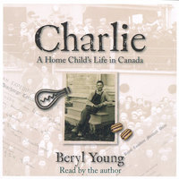 Charlie: A Home Child's Life in Canada - Beryl Young