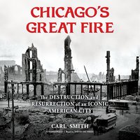 Chicago's Great Fire: The Destruction and Resurrection of an Iconic American City - Carl Smith