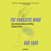 The Parasitic Mind: How Infectious Ideas Are Killing Common Sense - Gad Saad