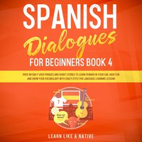 Spanish Dialogues for Beginners Book 4: Over 100 Daily Used Phrases and Short Stories to Learn Spanish in Your Car. Have Fun and Grow Your Vocabulary with Crazy Effective Language Learning Lessons - Learn Like A Native
