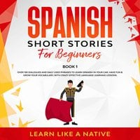 Spanish Short Stories for Beginners Book 1: Over 100 Dialogues and Daily Used Phrases to Learn Spanish in Your Car. Have Fun & Grow Your Vocabulary, with Crazy Effective Language Learning Lessons - Learn Like A Native