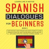 Spanish Dialogues for Beginners Book 2: Over 100 Daily Used Phrases and Short Stories to Learn Spanish in Your Car. Have Fun and Grow Your Vocabulary with Crazy Effective Language Learning Lessons - Learn Like A Native