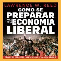 Como se preparar para uma economia liberal - Lawrence Reed