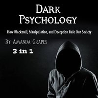 Dark Psychology: How Blackmail, Manipulation, and Deception Rule Our Society - Amanda Grapes