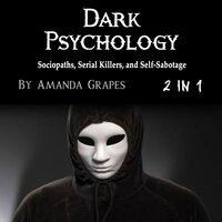 Dark Psychology: Sociopaths, Serial Killers, and Self-Sabotage - Amanda Grapes