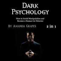 Dark Psychology: How to Avoid Manipulation and Become a Human Lie Detector - Amanda Grapes
