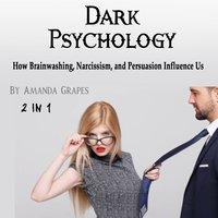 Dark Psychology: How Brainwashing, Narcissism, and Persuasion Influence Us - Amanda Grapes