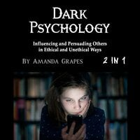 Dark Psychology: Influencing and Persuading Others in Ethical and Unethical Ways