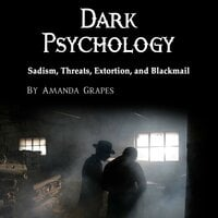 Dark Psychology: Sadism, Threats, Extortion, and Blackmail - Amanda Grapes
