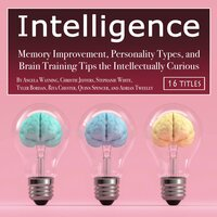 Intelligence: Memory Improvement, Personality Types, and Brain Training Tips the Intellectually Curious - Adrian Tweeley, Stephanie White, Quinn Spencer, Tyler Bordan, Rita Chester, Christie Jeffers, Angela Wayning