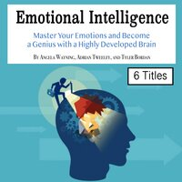Emotional Intelligence: Master Your Emotions and Become a Genius with a Highly Developed Brain - Adrian Tweeley, Tyler Bordan, Angela Wayning