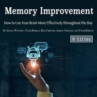Memory Improvement: How to Use Your Brain More Effectively throughout the Day - Adrian Tweeley, Tyler Bordan, Rita Chester, Angela Wayning