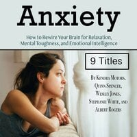 Anxiety: How to Rewire Your Brain for Relaxation, Mental Toughness, and Emotional Intelligence - Stephanie White, Wesley Jones, Quinn Spencer, Albert Rogers, Kendra Motors