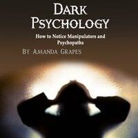 Dark Psychology: How to Notice Manipulators and Psychopaths - Amanda Grapes
