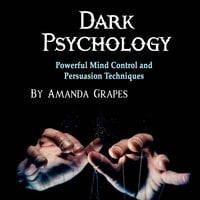 Dark Psychology: Powerful Mind Control and Persuasion Techniques - Amanda Grapes
