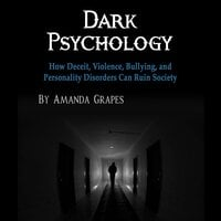 Dark Psychology: How Deceit, Violence, Bullying, and Personality Disorders Can Ruin Society - Amanda Grapes