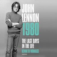 John Lennon 1980: The Last Days in the Life - Kenneth Womack