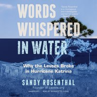 Words Whispered in Water: Why the Levees Broke in Hurricane Katrina - Sandy Rosenthal