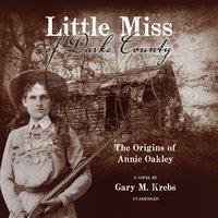 Little Miss of Darke County: The Origins of Annie Oakley: A Novel - Gary M. Krebs