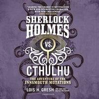 Sherlock Holmes vs. Cthulhu: The Adventure of the Innsmouth Mutations - Lois H. Gresh