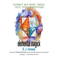 Elemental Magick: Reconnect with Nature through Spells, Rituals, and Meditations - D. J. Conway
