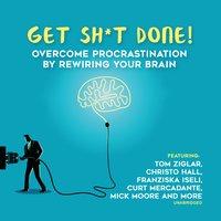 Get Sh*t Done: Overcome Procrastination by Rewiring Your Brain - Various Authors, Marcia Wieder, Jeff Davidson, Dianna Booher, Larry Iverson, Chris Widener, Zig Ziglar, Laura Stack, Bob Proctor, Krish Dhanam