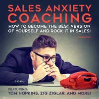 Sales Anxiety Coaching: How to Become the Best Version of Yourself and Rock it in Sales! - Chris Widener, Cara Lane, Zig Ziglar, Tom Hopkins, George Walther, Dan Johnston, Mort Orman