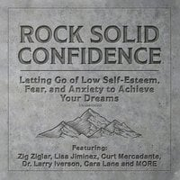 Rock Solid Confidence: Letting Go of Low Self-Esteem, Fear, and Anxiety to Achieve Your Dreams - Various Authors, Brad Worthley, Liv Montgomery, Larry Iverson, Dawn Jones, Cara Lane, Zig Ziglar, Marshall Goldsmith, Dan Johnston, T.C. Cummings, Marilyn Sherman, Lisa Jiminez, Jim Canterucci