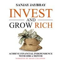 Invest and Grow Rich: Achieve Financial Independence with $500 a Month - Sanjay Jaybhay