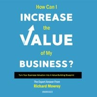 How Can I Increase the Value of My Business?: Turn Your Business Valuation Into a Value-Building Blueprint - Richard Mowrey