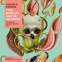 Two Worlds and In Between: The Best of Caitlín R. Kiernan, Vol. 1 - Caitlin R. Kiernan