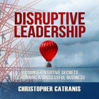 Disruptive Leadership: 8 Counterintuitive Secrets to Running a Successful Business - Christopher Catranis