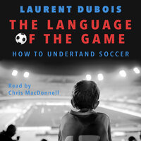 The Language of the Game: How to Understand Soccer - Laurent DuBois
