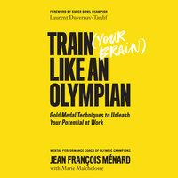 Train Your Brain Like an Olympian - Marie Malchelosse, Jean-François Ménard