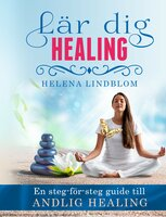 Lär dig Healing; en steg-för-steg guide till Andlig Healing - Helena Lindblom