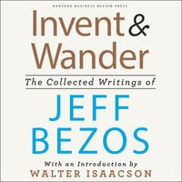 Invent and Wander: The Collected Writings of Jeff Bezos - Walter Isaacson, Jeff Bezos