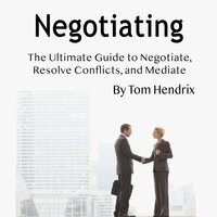 Negotiating The Ultimate Guide to Negotiate, Resolve Conflicts, and Mediate - Tom Hendrix