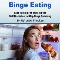 Binge Eating: Stop Feeling Fat and Find the Self-Discipline to Stop Binge Snacking - Melanie Frecken